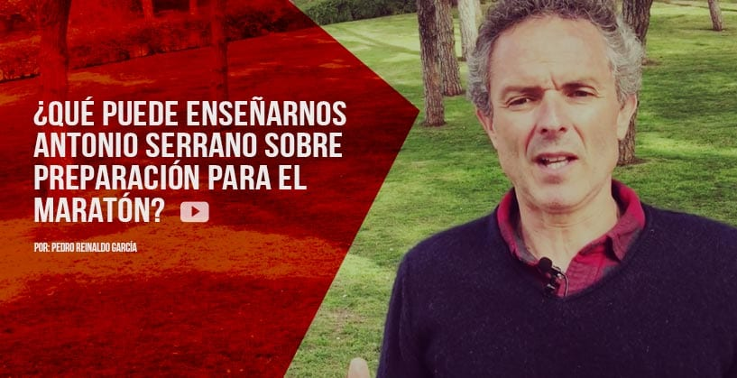 ¿Qué puede enseñarnos Antonio Serrano sobre entrenamiento para el Maratón?